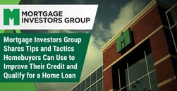 Mortgage Investors Group Shares Tips and Tactics Homebuyers Can Use to Improve Their Credit and Qualify for a Home Loan