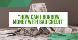 How Can I Borrow Money with Bad Credit?