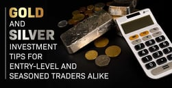 Gold and Silver Investment Tips for Entry-Level and Seasoned Traders Alike