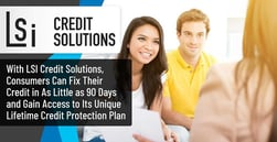 With LSI Credit Solutions, Consumers Can Fix Their Credit in As Little as 90 Days and Gain Access to Its Unique Lifetime Credit Protection Plan