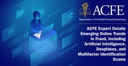 ACFE Expert Details Emerging Online Trends in Fraud, Including Artificial Intelligence, Deepfakes, and Multifactor Identification Scams
