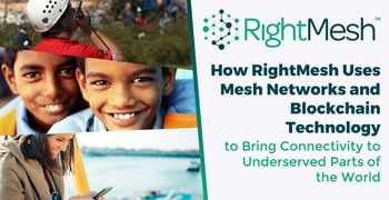 How RightMesh Uses Mesh Networks and Blockchain Technology to Bring Connectivity to Underserved Parts of the World
