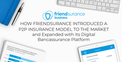 How Friendsurance Introduced a P2P Insurance Model to the Market and Expanded with Its Digital Bancassurance Platform
