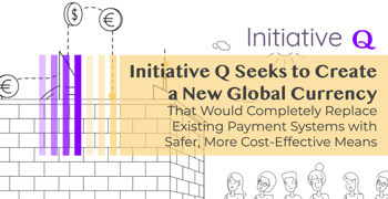 Initiative Q Seeks to Create a New Global Currency That Would Completely Replace Existing Payment Systems with Safer, More Cost-Effective Means