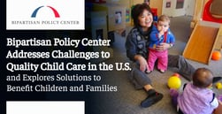 Bipartisan Policy Center Addresses Challenges to Quality Child Care in the U.S. and Explores Solutions to Benefit Children and Families