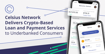Celsius Network Delivers Crypto-Based Loan and Payment Services to Underbanked Consumers