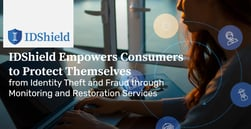 IDShield Empowers Consumers to Protect Themselves from Identity Theft and Fraud through Monitoring and Restoration Services