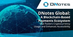 DNotes Global: A Blockchain-Based Payments Ecosystem that Fosters Cryptocurrency Usage and Enhances Accessibility