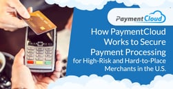 How PaymentCloud Works to Secure Payment Processing for High-Risk and Hard-to-Place Merchants in the U.S.
