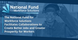 The National Fund for Workforce Solutions Facilitates Collaborations to Create Better Jobs and Greater Prosperity for Workers
