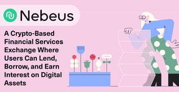 Nebeus: A Crypto-Based Financial Services Exchange Where Users Can Lend, Borrow, and Earn Interest on Digital Assets