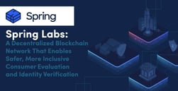 Spring Labs: A Decentralized Blockchain Network that Enables Safer, More Inclusive Consumer Evaluation and Identity Verification