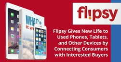 Flipsy Gives New Life to Used Phones, Tablets, and Other Devices by Connecting Consumers with Interested Buyers