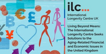 Living Beyond Means: The International Longevity Centre Seeks Solutions to the Aging-Related Financial and Economic Issues in the United Kingdom