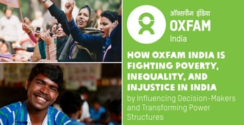 How Oxfam India is Fighting Poverty, Inequality, and Injustice in India by Influencing Decision-Makers and Transforming Power Structures