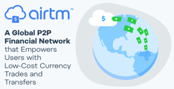 Airtm: A Global P2P Financial Network that Empowers Users with Low-Cost Currency Trades and Transfers