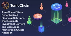 TomoChain Offers Decentralized Financial Solutions that Eliminate Investment Barriers and Encourage Mainstream Crypto Adoption