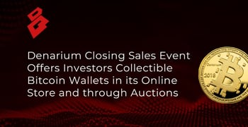 Denarium Closing Sales Event Offers Investors Collectible Bitcoin Wallets in its Online Store and through Auctions