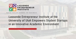 Lassonde Entrepreneur Institute at the University of Utah Empowers Student Startups in an Innovative Academic Environment