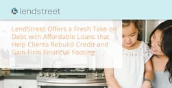 LendStreet Offers a Fresh Take on Debt with Affordable Loans that Help Clients Rebuild Credit and Gain Firm Financial Footing