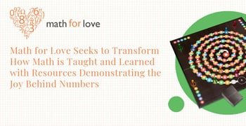 Math for Love Seeks to Transform How Math is Taught and Learned with Resources Demonstrating the Joy Behind Numbers