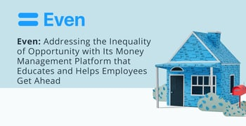Even: Addressing the Inequality of Opportunity with Its Money Management Platform that Educates and Helps Employees Get Ahead