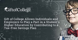 Gift of College Allows Individuals and Employers to Play a Part in a Student's Higher Education by Contributing to a Tax-Free Savings Plan