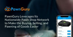 PawnGuru Leverages Its Nationwide Pawn Shop Network to Make the Buying, Selling, and Pawning of Goods Easier