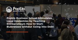 PopUp Business School Stimulates Local Economies by Teaching Entrepreneurs How to Start Businesses without Going into Debt