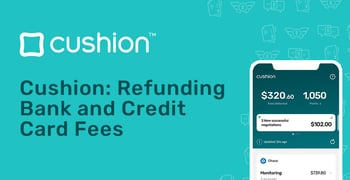Cushion Helps In Refunding Bank And Credit Card Fees
