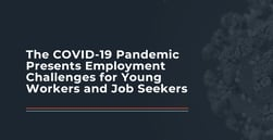 The COVID-19 Pandemic Presents Employment Challenges for Young Workers and Job Seekers