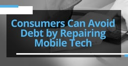 Consumers Can Avoid Debt by Repairing Their Mobile Devices Instead of Buying Expensive Upgrades