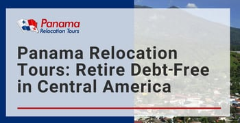 Panama Relocation Tours Helps People Retire Debt Free In Central America