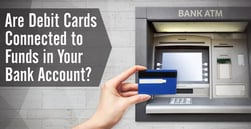"Are ""Debit Cards"" Connected to Funds in Your Bank Account?"