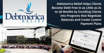 Debtmerica Relief Helps Clients Become Debt-Free in as Little as 24 to 48 Months by Enrolling Clients into Programs that Negotiate Balances and Create Custom Payment Plans