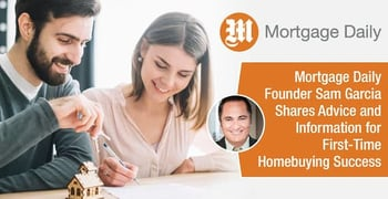 Mortgage Daily Founder Sam Garcia Shares Advice and Information for First-Time Homebuying Success