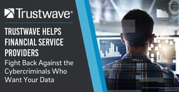 Trustwave Helps Financial Service Providers Fight Back Against the Cybercriminals Who Want Your Data