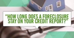 How Long Does a Foreclosure Stay on Your Credit Report?