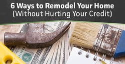 6 Ways to Remodel Your Home Without Hurting Your Credit