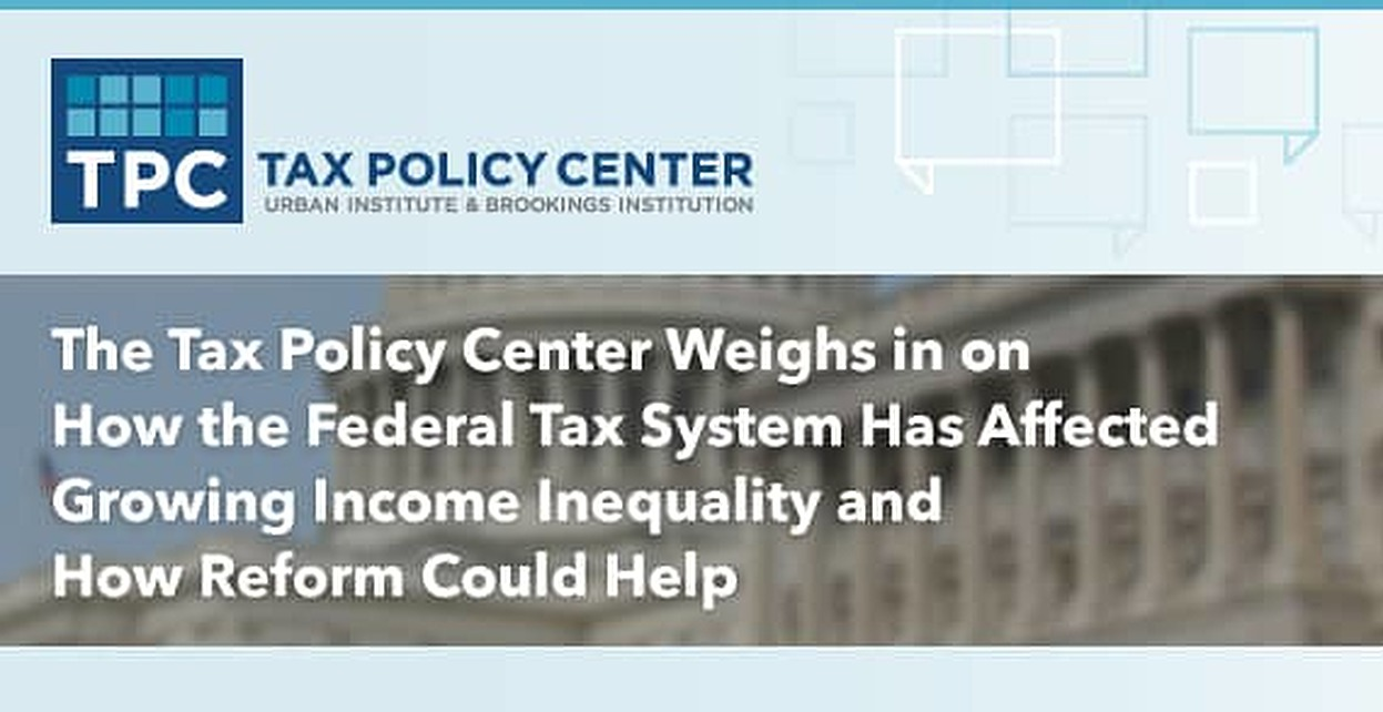 The Tax Policy Center Weighs in on How the Federal Tax System Has Affected Growing Income Inequality and How Reform Could Help