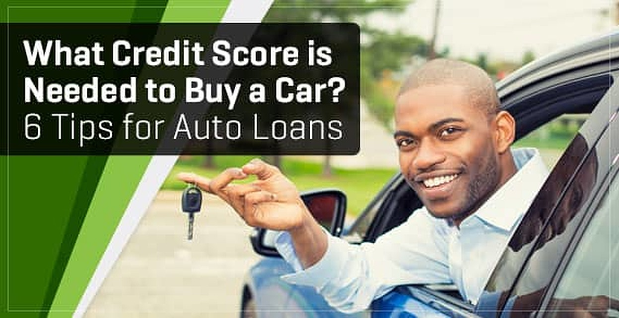 What Credit Score Is Needed To Buy A Car 6 Tips For Auto Loans