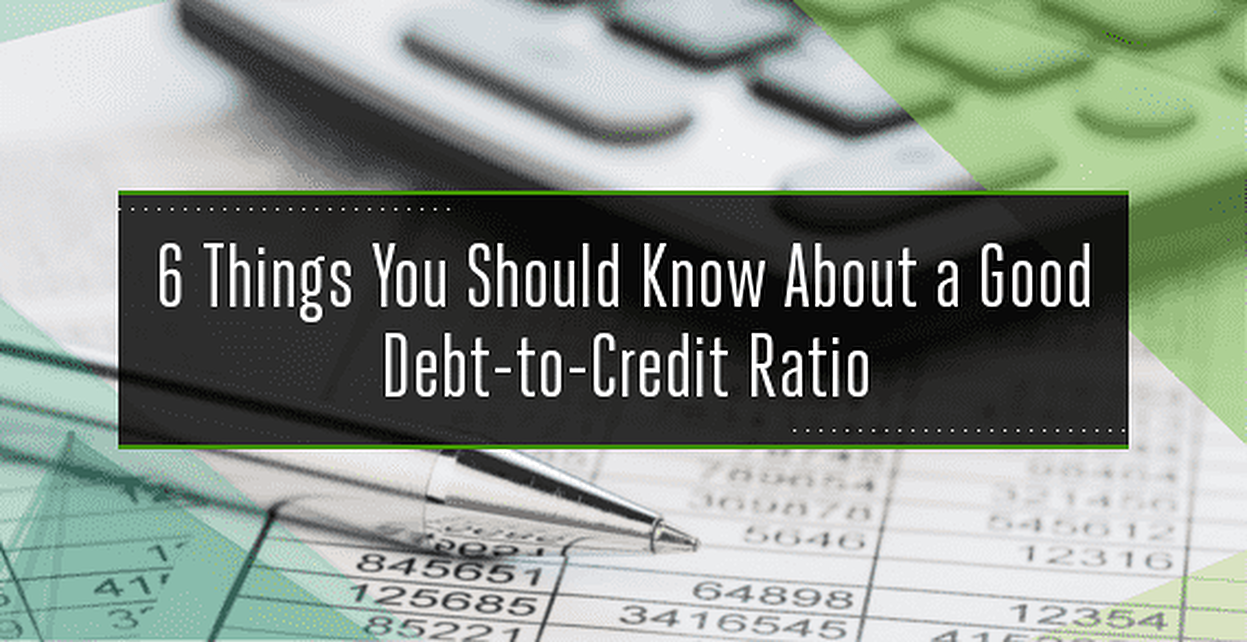 6 Things You Should Know About a Good Debt-to-Credit Ratio