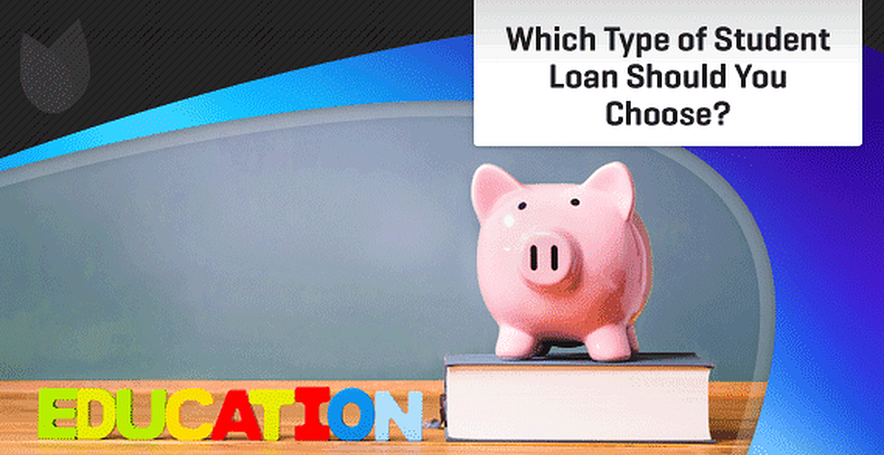 Which Type of Student Loan Should You Choose?